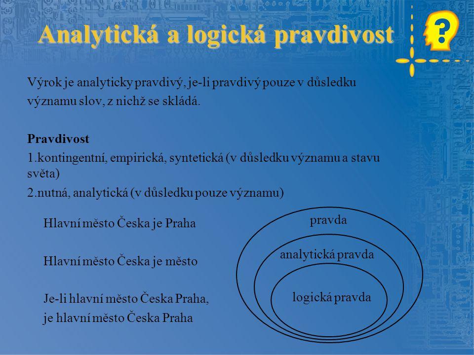 Analytická a logická pravdivost Výrok je analyticky pravdivý, je-li pravdivý pouze v důsledku významu slov, z nichž se skládá. Pravdivost 1.kontingent