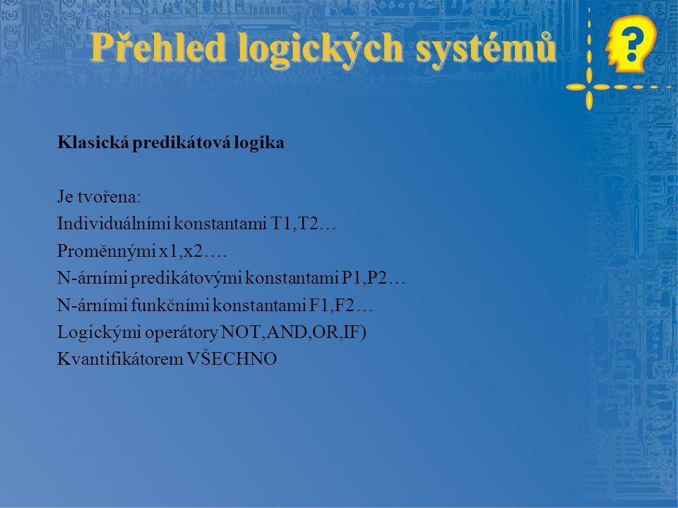 Přehled logických systémů Přehled logických systémů Klasická predikátová logika Je tvořena: Individuálními konstantami T1,T2… Proměnnými x1,x2….