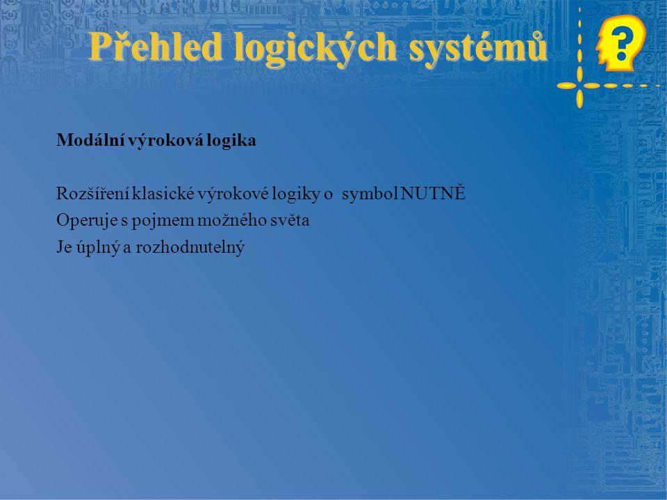 Přehled logických systémů Přehled logických systémů Modální výroková logika Rozšíření klasické výrokové logiky o symbol NUTNĚ Operuje s pojmem možného světa Je úplný a rozhodnutelný