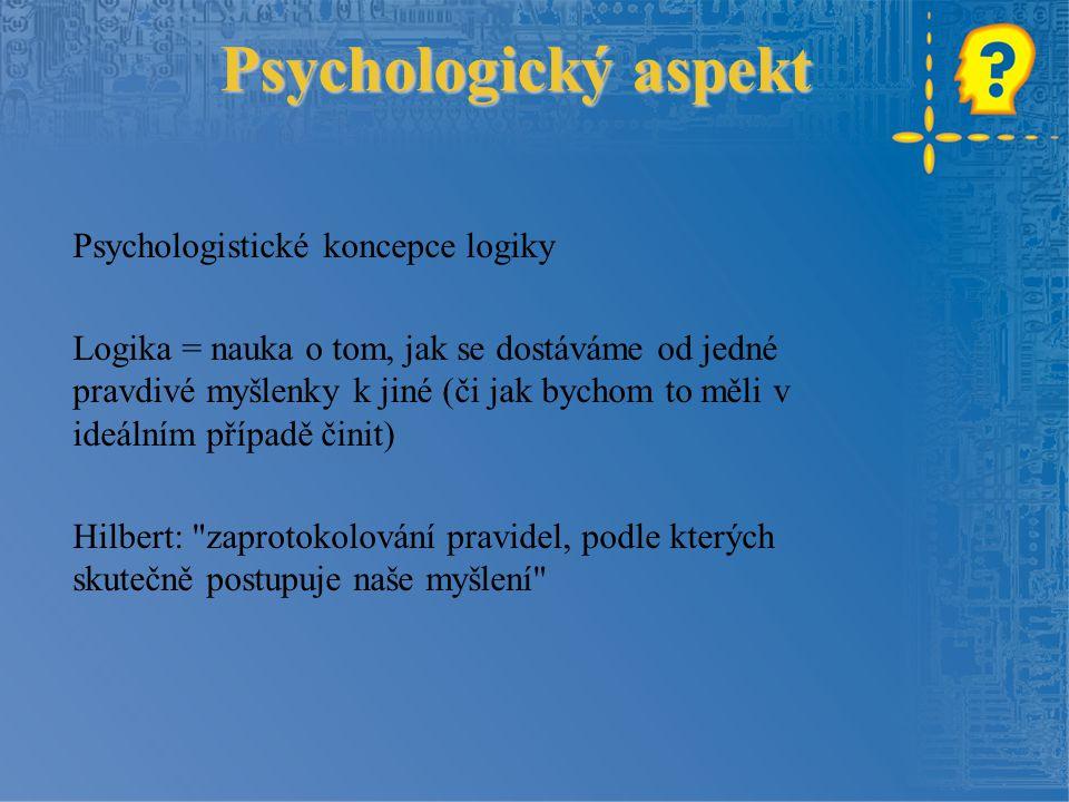 Psychologický aspekt Psychologistické koncepce logiky Logika = nauka o tom, jak se dostáváme od jedné pravdivé myšlenky k jiné (či jak bychom to měli