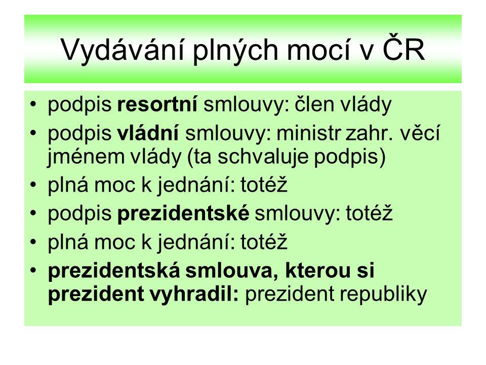 Vydávání plných mocí v ČR podpis resortní smlouvy: člen vlády podpis vládní smlouvy: ministr zahr. věcí jménem vlády (ta schvaluje podpis) plná moc k