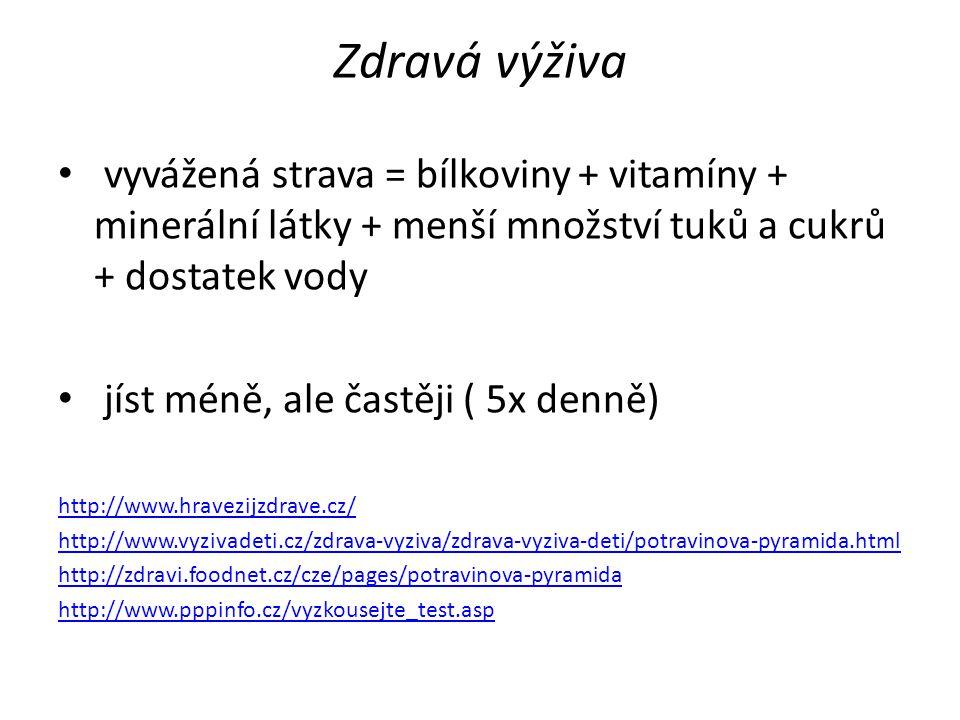 Zdravá výživa vyvážená strava = bílkoviny + vitamíny + minerální látky + menší množství tuků a cukrů + dostatek vody jíst méně, ale častěji ( 5x denně) http://www.hravezijzdrave.cz/ http://www.vyzivadeti.cz/zdrava-vyziva/zdrava-vyziva-deti/potravinova-pyramida.html http://zdravi.foodnet.cz/cze/pages/potravinova-pyramida http://www.pppinfo.cz/vyzkousejte_test.asp