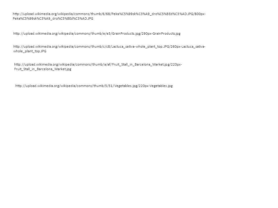 http://upload.wikimedia.org/wikipedia/commons/thumb/6/68/Peka%C5%99sk%C3%A9_dro%C5%BEd%C3%AD.JPG/800px- Peka%C5%99sk%C3%A9_dro%C5%BEd%C3%AD.JPG http://upload.wikimedia.org/wikipedia/commons/thumb/e/e5/GrainProducts.jpg/290px-GrainProducts.jpg http://upload.wikimedia.org/wikipedia/commons/thumb/c/c8/Lactuca_sativa-whole_plant_top.JPG/260px-Lactuca_sativa- whole_plant_top.JPG http://upload.wikimedia.org/wikipedia/commons/thumb/a/af/Fruit_Stall_in_Barcelona_Market.jpg/220px- Fruit_Stall_in_Barcelona_Market.jpg http://upload.wikimedia.org/wikipedia/commons/thumb/5/51/Vegetables.jpg/220px-Vegetables.jpg