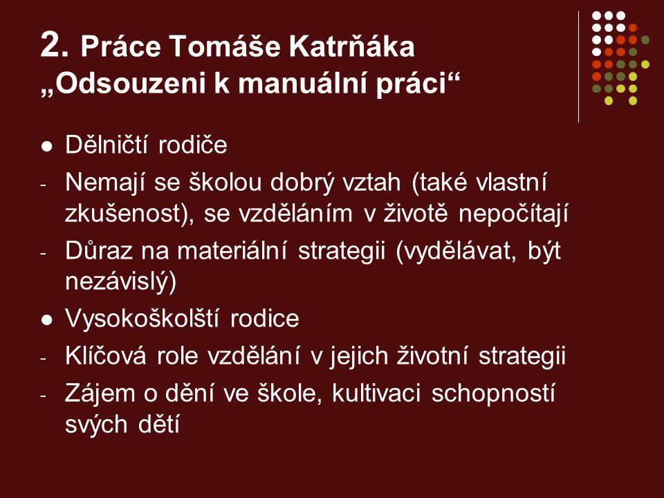 """2. Práce Tomáše Katrňáka """"Odsouzeni k manuální práci"""" Dělničtí rodiče - Nemají se školou dobrý vztah (také vlastní zkušenost), se vzděláním v životě n"""