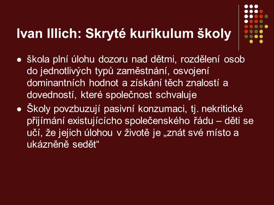 Ivan Illich: Skryté kurikulum školy škola plní úlohu dozoru nad dětmi, rozdělení osob do jednotlivých typů zaměstnání, osvojení dominantních hodnot a