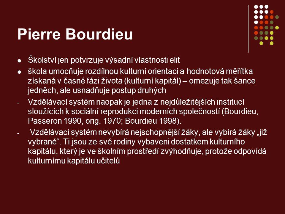 Pierre Bourdieu Školství jen potvrzuje výsadní vlastnosti elit škola umocňuje rozdílnou kulturní orientaci a hodnotová měřítka získaná v časné fázi ži