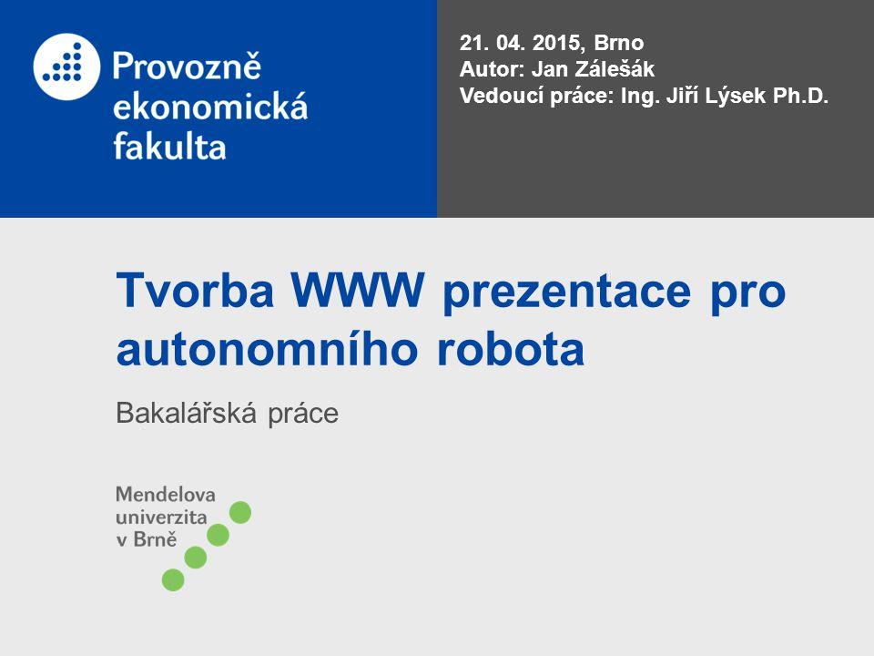 Tvorba WWW prezentace pro autonomního robota Bakalářská práce 21. 04. 2015, Brno Autor: Jan Zálešák Vedoucí práce: Ing. Jiří Lýsek Ph.D.