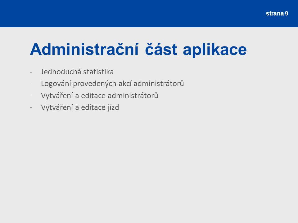 strana 9 Administrační část aplikace -Jednoduchá statistika -Logování provedených akcí administrátorů -Vytváření a editace administrátorů -Vytváření a