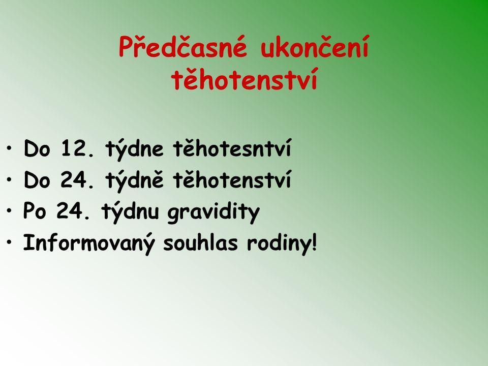 Předčasné ukončení těhotenství Do 12. týdne těhotesntví Do 24. týdně těhotenství Po 24. týdnu gravidity Informovaný souhlas rodiny!