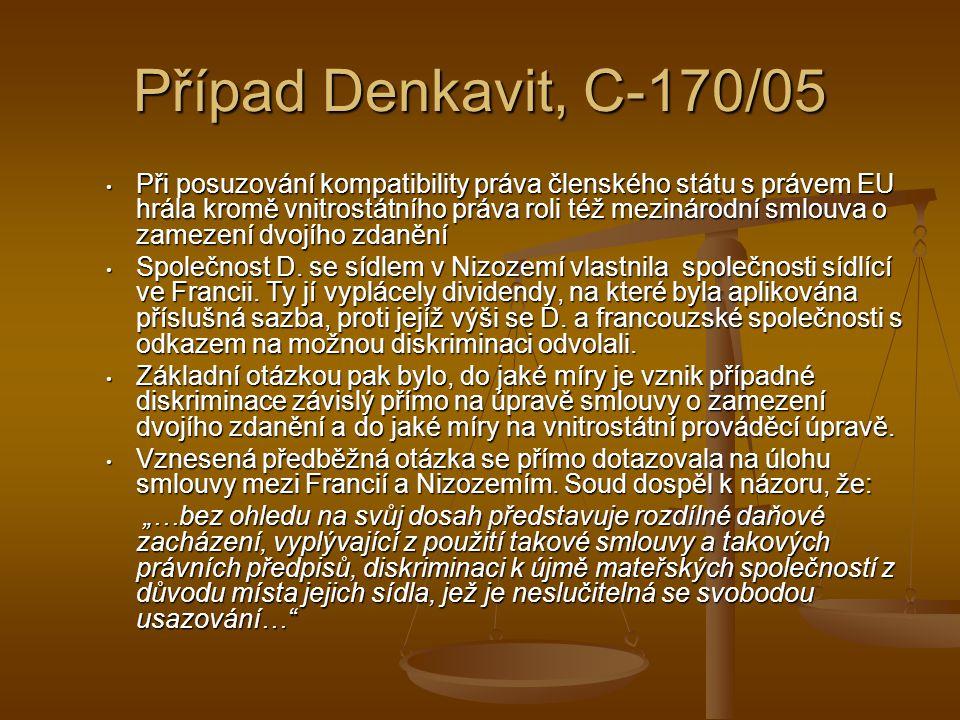 Případ Denkavit, C-170/05 Při posuzování kompatibility práva členského státu s právem EU hrála kromě vnitrostátního práva roli též mezinárodní smlouva o zamezení dvojího zdanění Při posuzování kompatibility práva členského státu s právem EU hrála kromě vnitrostátního práva roli též mezinárodní smlouva o zamezení dvojího zdanění Společnost D.