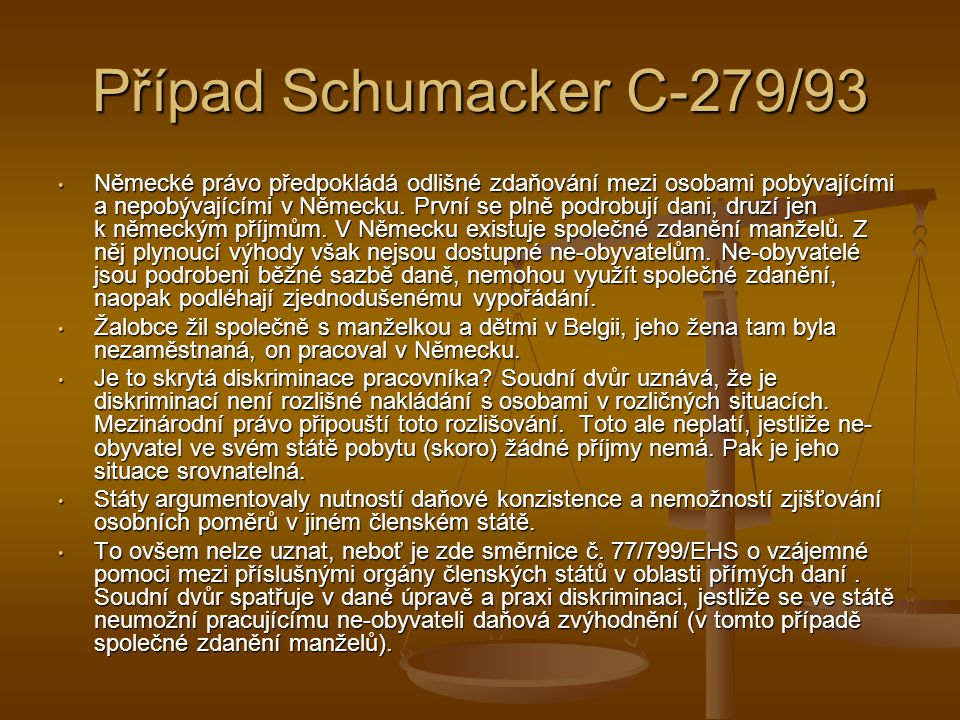 Případ Schumacker C-279/93 Německé právo předpokládá odlišné zdaňování mezi osobami pobývajícími a nepobývajícími v Německu.