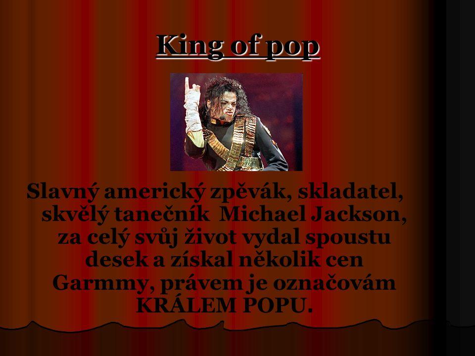 King of pop Slavný americký zpěvák, skladatel, skvělý tanečník Michael Jackson, za celý svůj život vydal spoustu desek a získal několik cen Garmmy, právem je označovám KRÁLEM POPU.