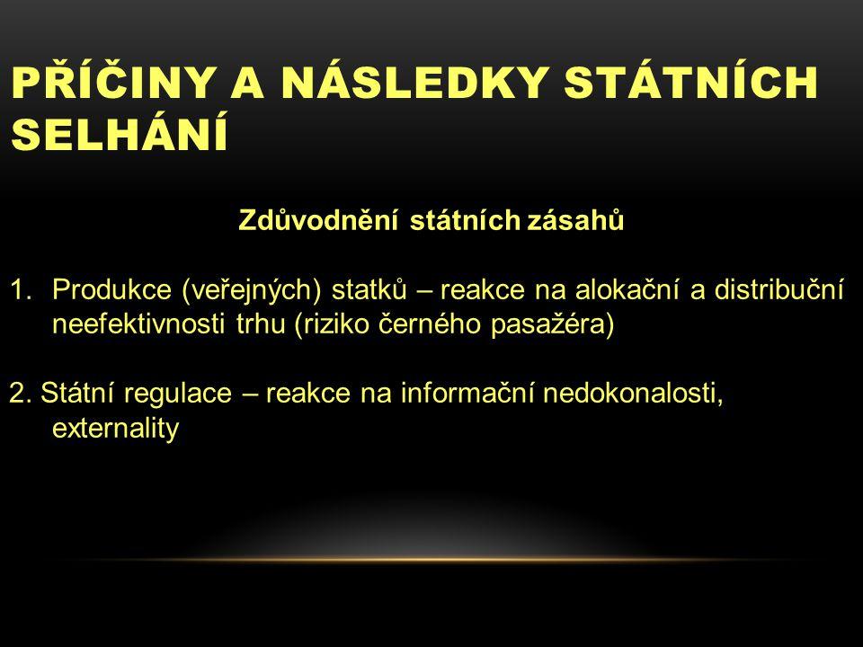 PŘÍČINY A NÁSLEDKY STÁTNÍCH SELHÁNÍ Zdůvodnění státních zásahů 1.Produkce (veřejných) statků – reakce na alokační a distribuční neefektivnosti trhu (riziko černého pasažéra) 2.