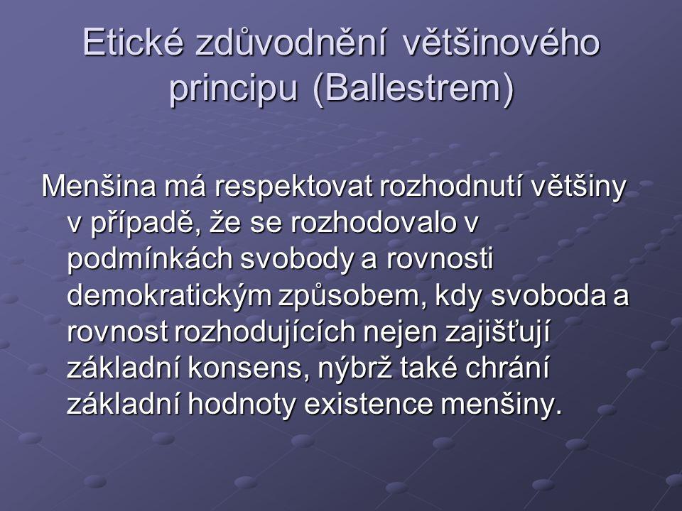 Etické zdůvodnění většinového principu (Ballestrem) Menšina má respektovat rozhodnutí většiny v případě, že se rozhodovalo v podmínkách svobody a rovnosti demokratickým způsobem, kdy svoboda a rovnost rozhodujících nejen zajišťují základní konsens, nýbrž také chrání základní hodnoty existence menšiny.