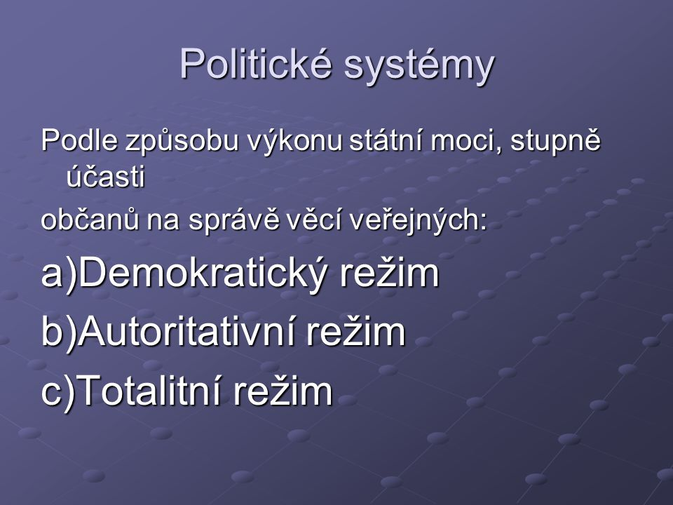 Politické systémy Podle způsobu výkonu státní moci, stupně účasti občanů na správě věcí veřejných: a)Demokratický režim b)Autoritativní režim c)Totalitní režim