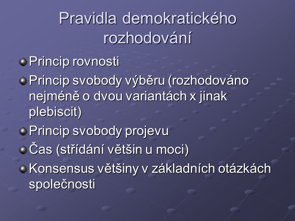 Pravidla demokratického rozhodování Princip rovnosti Princip svobody výběru (rozhodováno nejméně o dvou variantách x jinak plebiscit) Princip svobody projevu Čas (střídání většin u moci) Konsensus většiny v základních otázkách společnosti