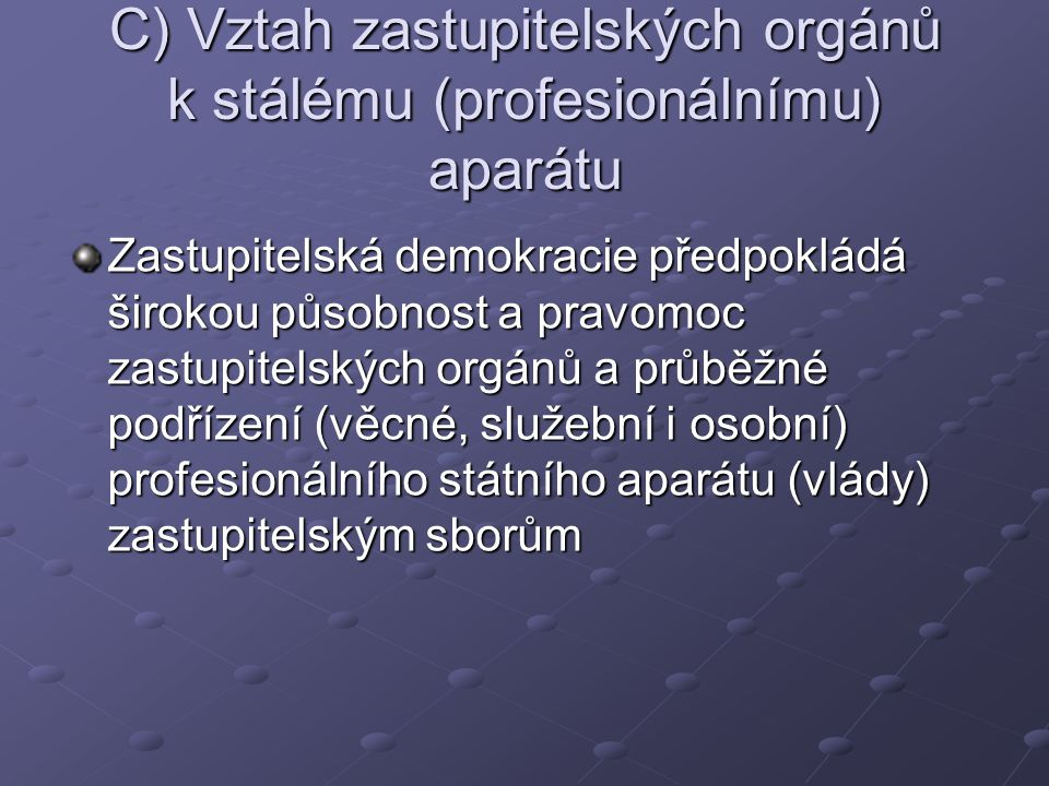 C) Vztah zastupitelských orgánů k stálému (profesionálnímu) aparátu Zastupitelská demokracie předpokládá širokou působnost a pravomoc zastupitelských orgánů a průběžné podřízení (věcné, služební i osobní) profesionálního státního aparátu (vlády) zastupitelským sborům