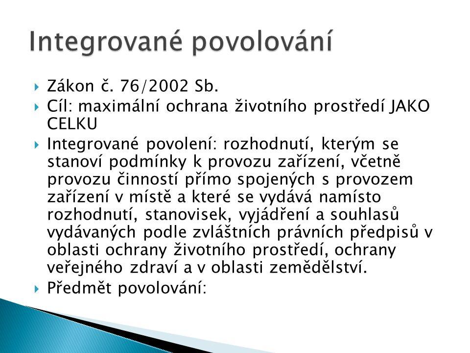 Zákon č. 76/2002 Sb.  Cíl: maximální ochrana životního prostředí JAKO CELKU  Integrované povolení: rozhodnutí, kterým se stanoví podmínky k provoz