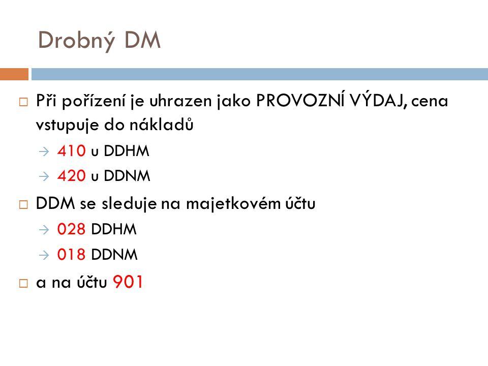 Drobný DM  Při pořízení je uhrazen jako PROVOZNÍ VÝDAJ, cena vstupuje do nákladů  410 u DDHM  420 u DDNM  DDM se sleduje na majetkovém účtu  028 DDHM  018 DDNM  a na účtu 901