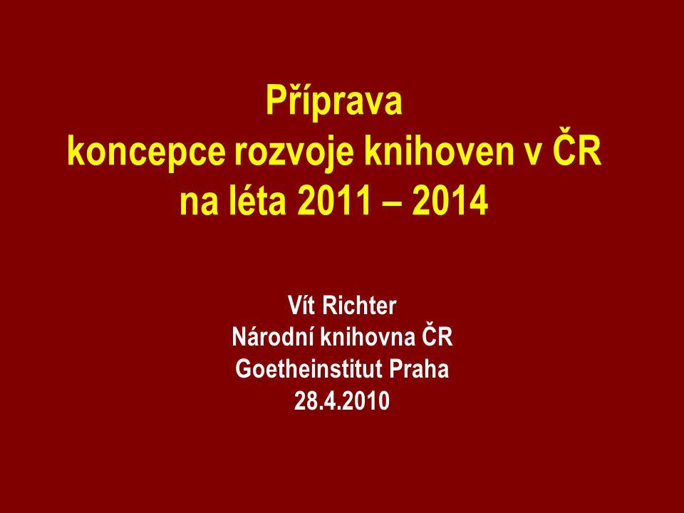 Příprava koncepce rozvoje knihoven v ČR na léta 2011 – 2014 Vít Richter Národní knihovna ČR Goetheinstitut Praha 28.4.2010