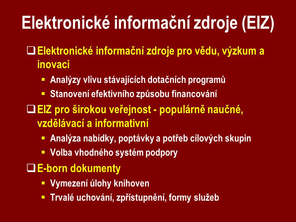 Elektronické informační zdroje (EIZ)  Elektronické informační zdroje pro vědu, výzkum a inovaci  Analýzy vlivu stávajících dotačních programů  Stanovení efektivního způsobu financování  EIZ pro širokou veřejnost - populárně naučné, vzdělávací a informativní  Analýza nabídky, poptávky a potřeb cílových skupin  Volba vhodného systém podpory  E-born dokumenty  Vymezení úlohy knihoven  Trvalé uchování, zpřístupnění, formy služeb