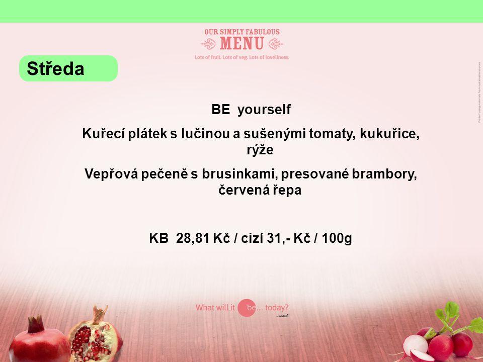 BE yourself Kuřecí plátek s lučinou a sušenými tomaty, kukuřice, rýže Vepřová pečeně s brusinkami, presované brambory, červená řepa KB 28,81 Kč / cizí 31,- Kč / 100g Středa