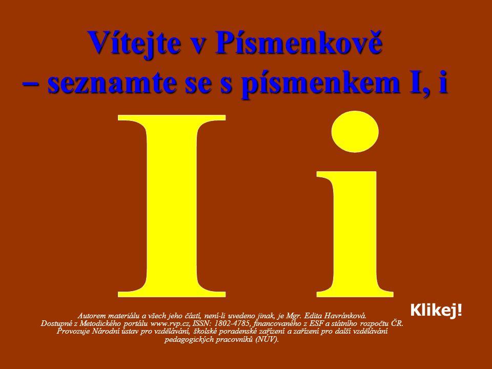 Vítejte v Písmenkově ‒ seznamte se s písmenkem I, i Autorem materiálu a všech jeho částí, není-li uvedeno jinak, je Mgr. Edita Havránková. Dostupné z