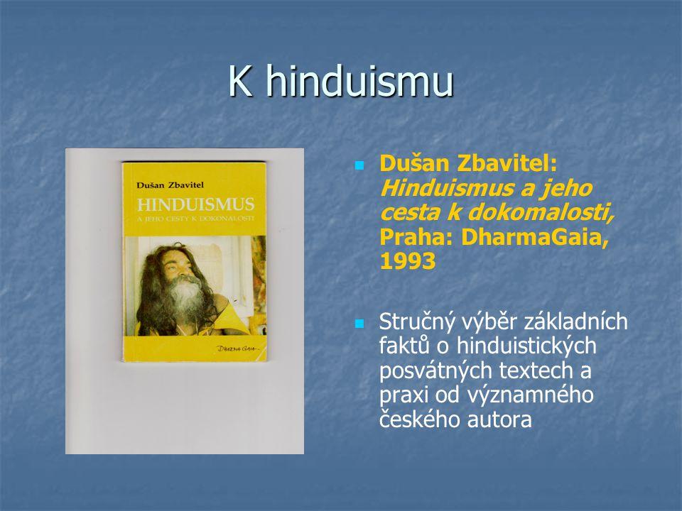 K hinduismu Dušan Zbavitel: Hinduismus a jeho cesta k dokomalosti, Praha: DharmaGaia, 1993 Stručný výběr základních faktů o hinduistických posvátných textech a praxi od významného českého autora
