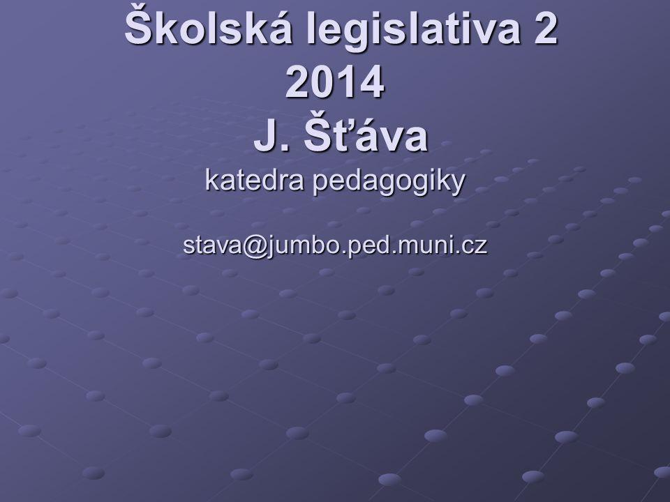 Školská legislativa 2 2014 J. Šťáva katedra pedagogiky stava@jumbo.ped.muni.cz Školská legislativa 2 2014 J. Šťáva katedra pedagogiky stava@jumbo.ped.
