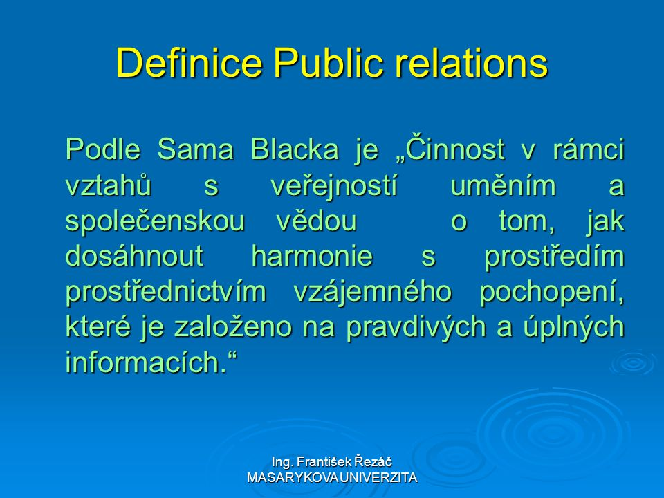 """Ing. František Řezáč MASARYKOVA UNIVERZITA Definice Public relations Podle Sama Blacka je """"Činnost v rámci vztahů s veřejností uměním a společenskou v"""