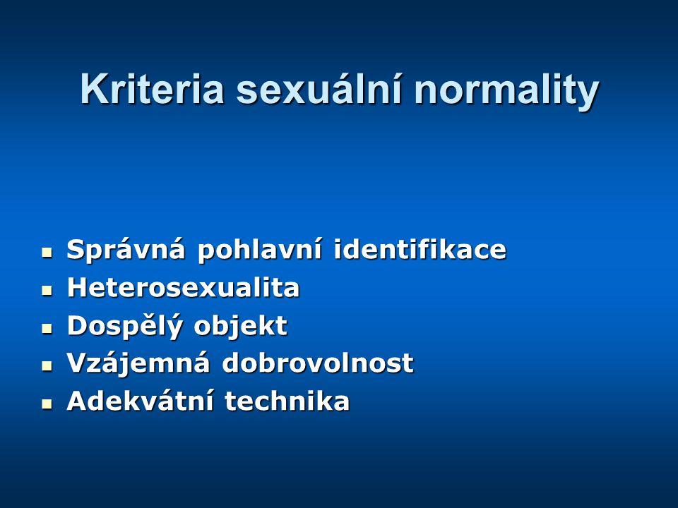 Kriteria sexuální normality Správná pohlavní identifikace Správná pohlavní identifikace Heterosexualita Heterosexualita Dospělý objekt Dospělý objekt Vzájemná dobrovolnost Vzájemná dobrovolnost Adekvátní technika Adekvátní technika