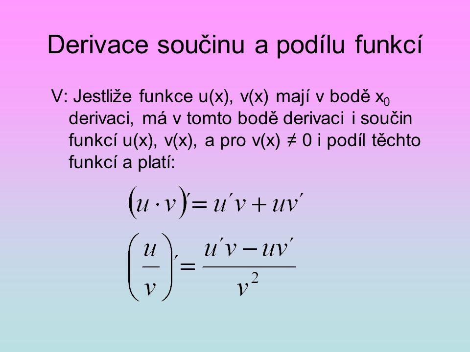 Derivace součinu a podílu funkcí V: Jestliže funkce u(x), v(x) mají v bodě x 0 derivaci, má v tomto bodě derivaci i součin funkcí u(x), v(x), a pro v(