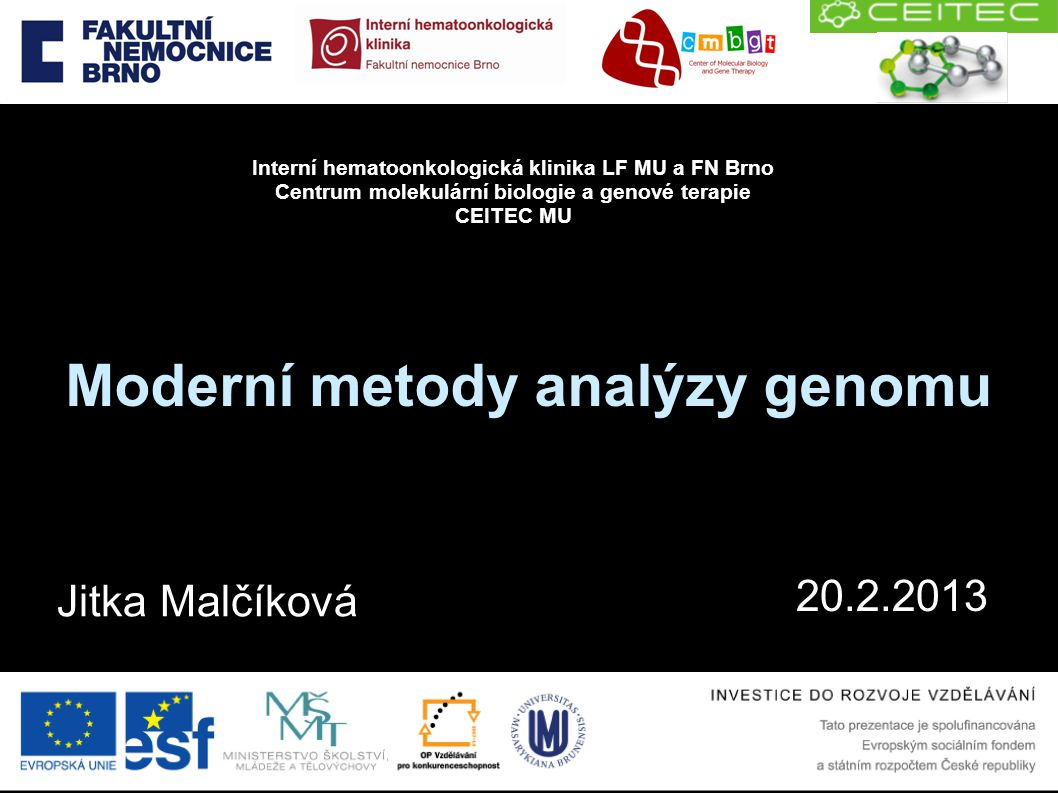 Moderní metody analýzy genomu 20.2.2013 Interní hematoonkologická klinika LF MU a FN Brno Centrum molekulární biologie a genové terapie CEITEC MU Jitk