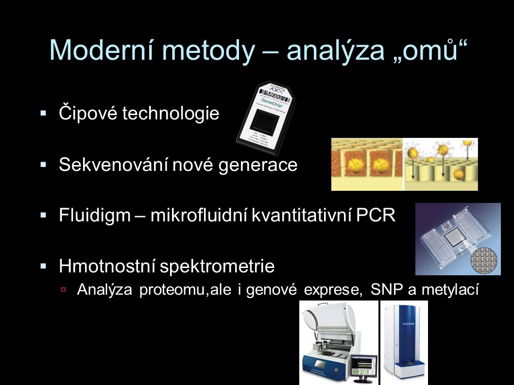 """Moderní metody – analýza """"omů""""  Čipové technologie  Sekvenování nové generace  Fluidigm – mikrofluidní kvantitativní PCR  Hmotnostní spektrometrie"""