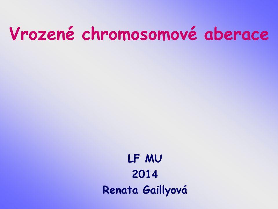 Vrozené chromosomové aberace LF MU 201 4 Renata Gaillyová