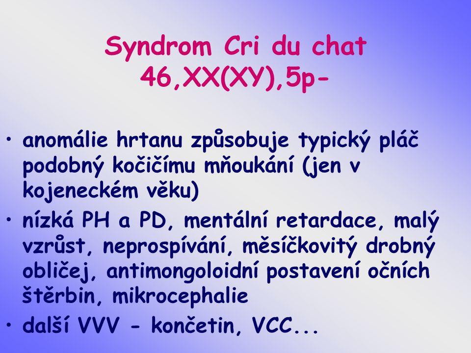 Syndrom Cri du chat 46,XX(XY),5p- anomálie hrtanu způsobuje typický pláč podobný kočičímu mňoukání (jen v kojeneckém věku) nízká PH a PD, mentální ret