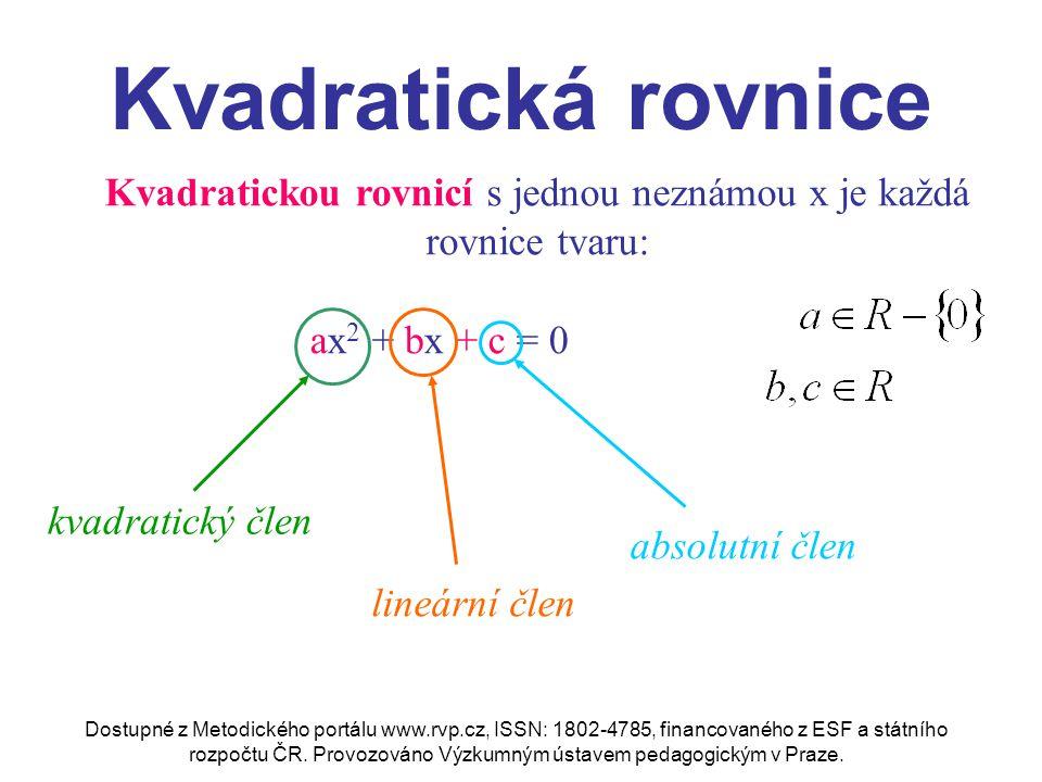Kvadratická rovnice Typy kvadratických rovnic: a) Ryze kvadratická ax 2 + c = 0 b) Kvadratická rovnice bez absolutního členu ax 2 + bx = 0 c) Normovaná kvadratická rovnice x 2 + px + q = 0 d) Obecná (úplná) kvadratická rovnice ax 2 + bx + c = 0
