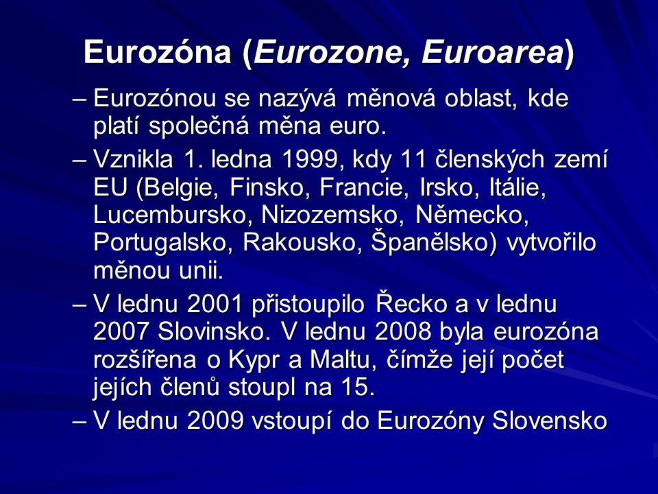 Eurozóna (Eurozone, Euroarea) –Eurozónou se nazývá měnová oblast, kde platí společná měna euro. –Vznikla 1. ledna 1999, kdy 11 členských zemí EU (Belg
