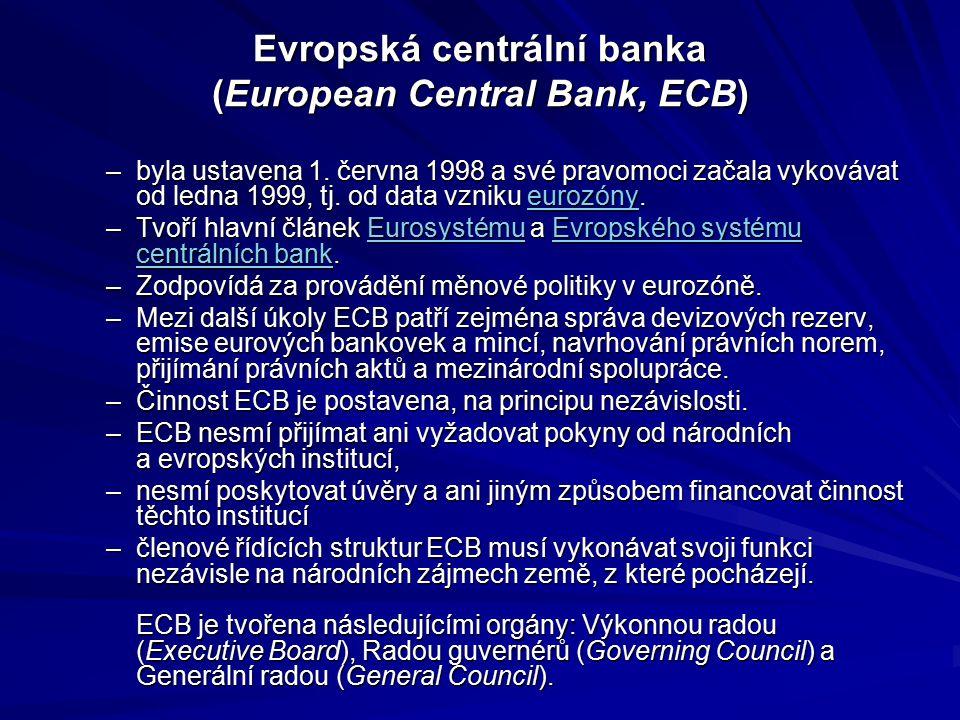 Evropská centrální banka (European Central Bank, ECB) –byla ustavena 1. června 1998 a své pravomoci začala vykovávat od ledna 1999, tj. od data vzniku