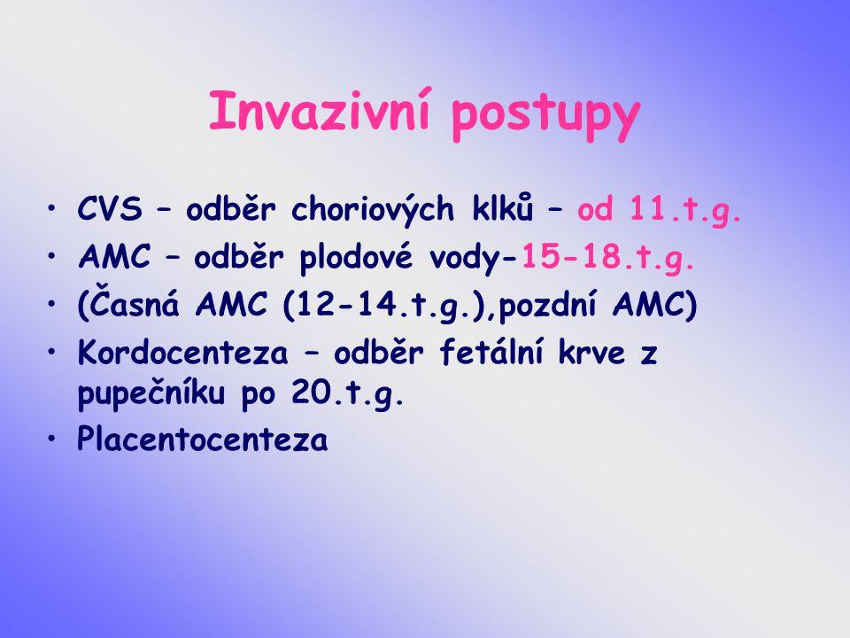 Invazivní postupy CVS – odběr choriových klků – od 11.t.g. AMC – odběr plodové vody-15-18.t.g. (Časná AMC (12-14.t.g.),pozdní AMC) Kordocenteza – odbě
