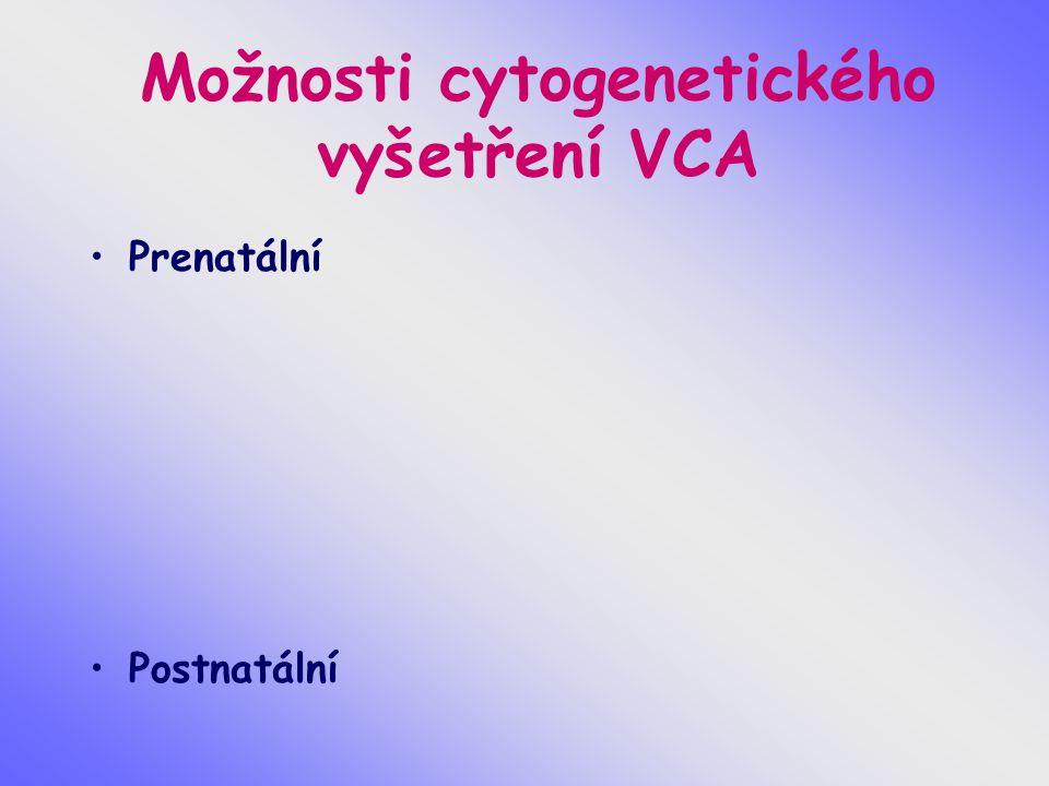 Materiál pro cytogenetické vyšetření VCA buňky plodové vody choriové klky placenta pupečníková krev tkáně potracených plodů periferní krev vzorky různých tkání (biopsie kožní, stěry bukální sliznice..)