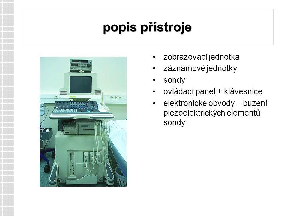 popis přístroje zobrazovací jednotka záznamové jednotky sondy ovládací panel + klávesnice elektronické obvody – buzení piezoelektrických elementů sondy