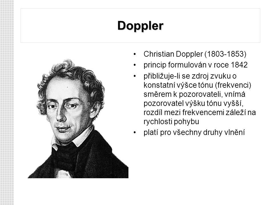 Doppler Christian Doppler (1803-1853) princip formulován v roce 1842 přibližuje-li se zdroj zvuku o konstatní výšce tónu (frekvenci) směrem k pozorovateli, vnímá pozorovatel výšku tónu vyšší, rozdíl mezi frekvencemi záleží na rychlosti pohybu platí pro všechny druhy vlnění