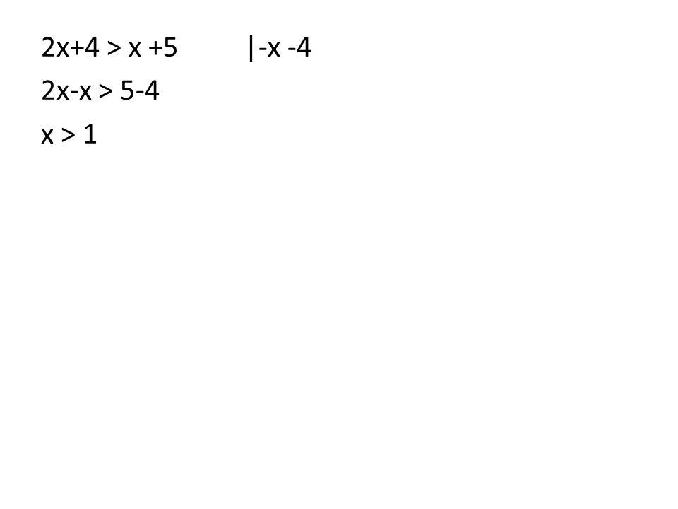 2x+4 > x +5 |-x -4 2x-x > 5-4 x > 1