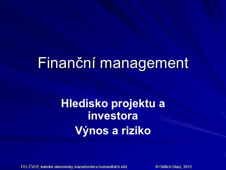 FEL ČVUT, katedra ekonomiky, manažerství a humanitních věd © Oldřich Starý, 2012 Finanční management Hledisko projektu a investora Výnos a riziko