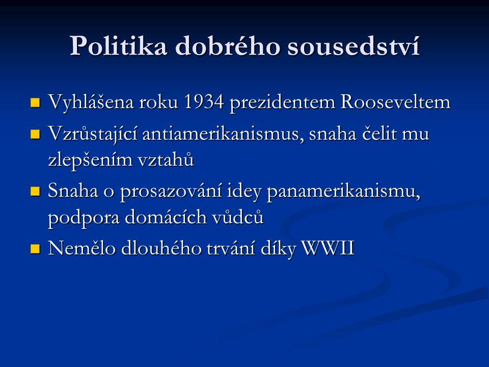 Politika dobrého sousedství Vyhlášena roku 1934 prezidentem Rooseveltem Vyhlášena roku 1934 prezidentem Rooseveltem Vzrůstající antiamerikanismus, snaha čelit mu zlepšením vztahů Vzrůstající antiamerikanismus, snaha čelit mu zlepšením vztahů Snaha o prosazování idey panamerikanismu, podpora domácích vůdců Snaha o prosazování idey panamerikanismu, podpora domácích vůdců Nemělo dlouhého trvání díky WWII Nemělo dlouhého trvání díky WWII