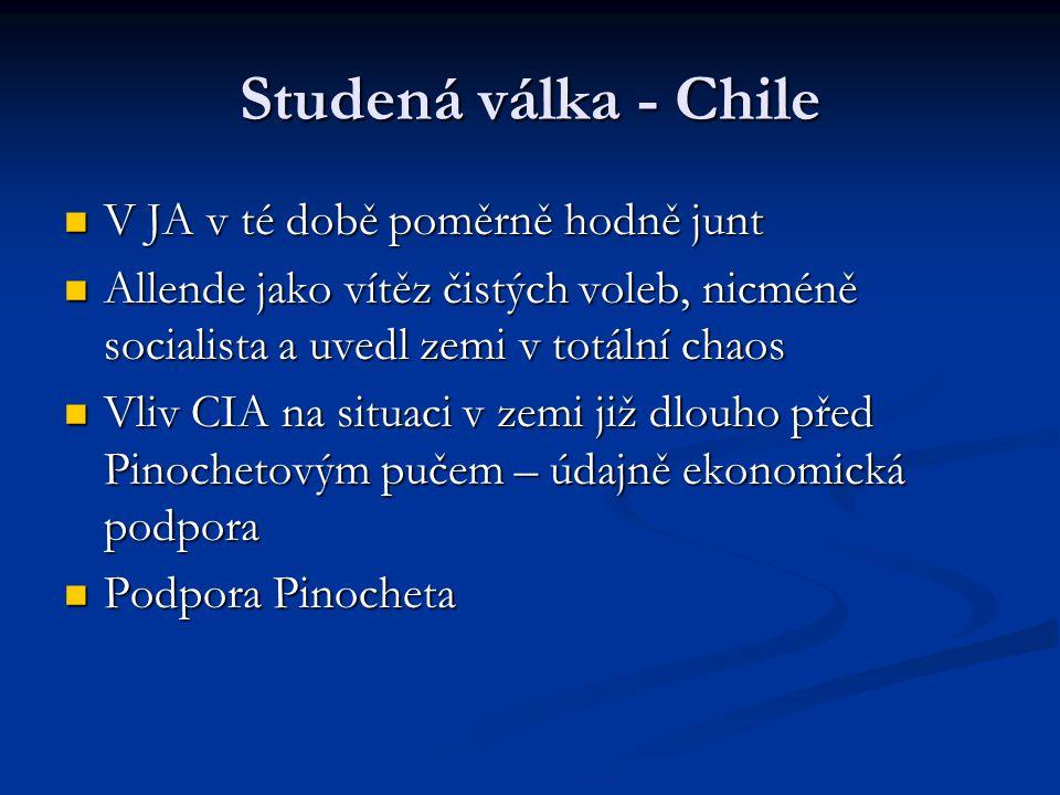 Studená válka - Chile V JA v té době poměrně hodně junt V JA v té době poměrně hodně junt Allende jako vítěz čistých voleb, nicméně socialista a uvedl zemi v totální chaos Allende jako vítěz čistých voleb, nicméně socialista a uvedl zemi v totální chaos Vliv CIA na situaci v zemi již dlouho před Pinochetovým pučem – údajně ekonomická podpora Vliv CIA na situaci v zemi již dlouho před Pinochetovým pučem – údajně ekonomická podpora Podpora Pinocheta Podpora Pinocheta