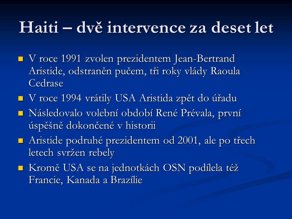 Haiti – dvě intervence za deset let V roce 1991 zvolen prezidentem Jean-Bertrand Aristide, odstraněn pučem, tři roky vlády Raoula Cedrase V roce 1991 zvolen prezidentem Jean-Bertrand Aristide, odstraněn pučem, tři roky vlády Raoula Cedrase V roce 1994 vrátily USA Aristida zpět do úřadu V roce 1994 vrátily USA Aristida zpět do úřadu Následovalo volební období René Prévala, první úspěšně dokončené v historii Následovalo volební období René Prévala, první úspěšně dokončené v historii Aristide podruhé prezidentem od 2001, ale po třech letech svržen rebely Aristide podruhé prezidentem od 2001, ale po třech letech svržen rebely Kromě USA se na jednotkách OSN podílela též Francie, Kanada a Brazílie Kromě USA se na jednotkách OSN podílela též Francie, Kanada a Brazílie