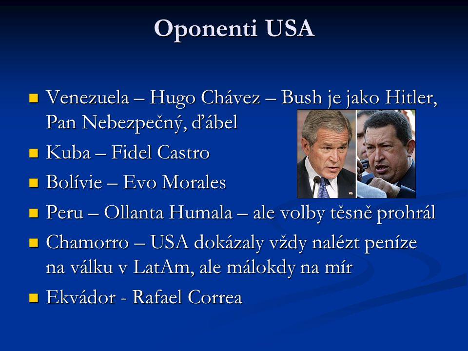 Oponenti USA Venezuela – Hugo Chávez – Bush je jako Hitler, Pan Nebezpečný, ďábel Venezuela – Hugo Chávez – Bush je jako Hitler, Pan Nebezpečný, ďábel Kuba – Fidel Castro Kuba – Fidel Castro Bolívie – Evo Morales Bolívie – Evo Morales Peru – Ollanta Humala – ale volby těsně prohrál Peru – Ollanta Humala – ale volby těsně prohrál Chamorro – USA dokázaly vždy nalézt peníze na válku v LatAm, ale málokdy na mír Chamorro – USA dokázaly vždy nalézt peníze na válku v LatAm, ale málokdy na mír Ekvádor - Rafael Correa Ekvádor - Rafael Correa