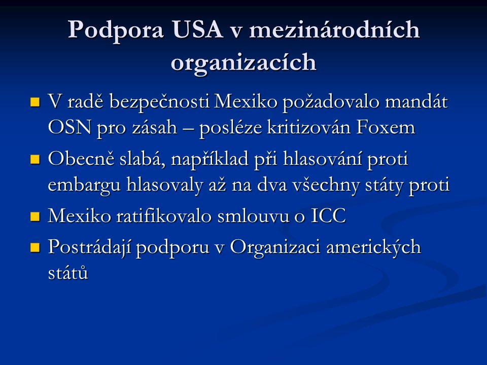 Podpora USA v mezinárodních organizacích V radě bezpečnosti Mexiko požadovalo mandát OSN pro zásah – posléze kritizován Foxem V radě bezpečnosti Mexiko požadovalo mandát OSN pro zásah – posléze kritizován Foxem Obecně slabá, například při hlasování proti embargu hlasovaly až na dva všechny státy proti Obecně slabá, například při hlasování proti embargu hlasovaly až na dva všechny státy proti Mexiko ratifikovalo smlouvu o ICC Mexiko ratifikovalo smlouvu o ICC Postrádají podporu v Organizaci amerických států Postrádají podporu v Organizaci amerických států